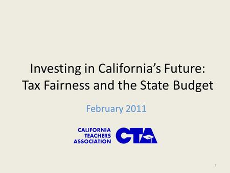 Investing in California's Future: Tax Fairness and the State Budget February 2011 1.