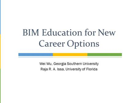 Wei Wu, Georgia Southern University Raja R. A. Issa, University of Florida BIM Education for New Career Options.