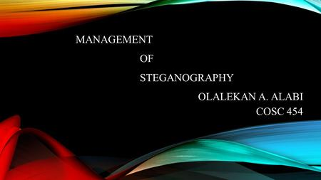 MANAGEMENT OF STEGANOGRAPHY OLALEKAN A. ALABI COSC 454.