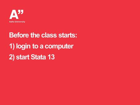Before the class starts: 1) login to a computer 2) start Stata 13.