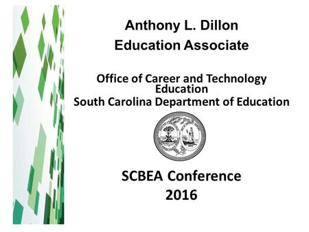 Anthony L. Dillon Education Associate Office of Career and Technology Education South Carolina Department of Education SCBEA Conference 2016.