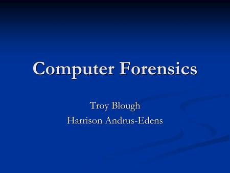 Computer Forensics Troy Blough Harrison Andrus-Edens.