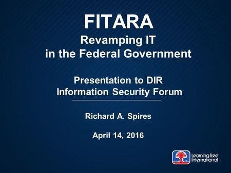 FITARA Revamping IT in the Federal Government Presentation to DIR Information Security Forum Richard A. Spires April 14, 2016.