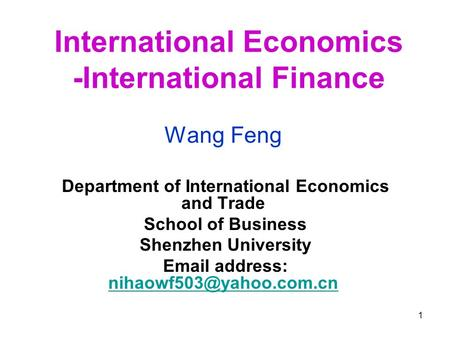 1 International Economics -International Finance Wang Feng Department of International Economics and Trade School of Business Shenzhen University Email.