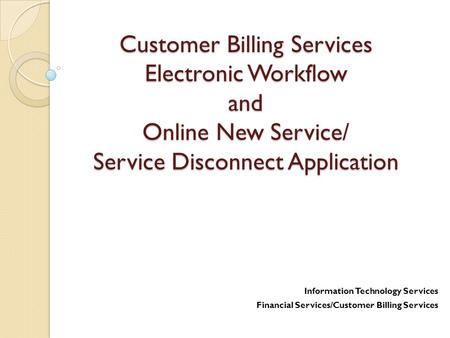 Customer Billing Services Electronic Workflow and Online New Service/ Service Disconnect Application Information Technology Services Financial Services/Customer.