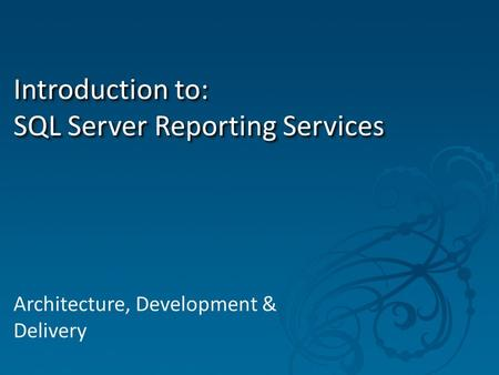 Introduction to: SQL Server Reporting Services Architecture, Development & Delivery.
