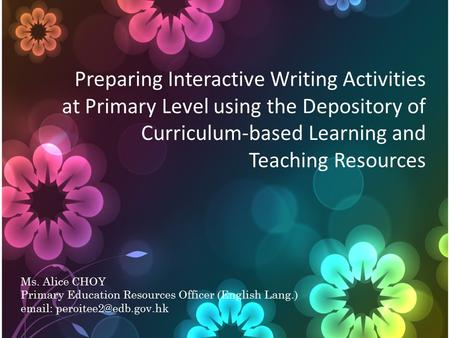 Preparing Interactive Writing Activities at Primary Level using the Depository of Curriculum-based Learning and Teaching Resources Ms. Alice CHOY Primary.