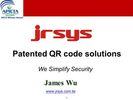 1 1 Patented QR code solutions James Wu www.jrsys.com.tw We Simplify Security.