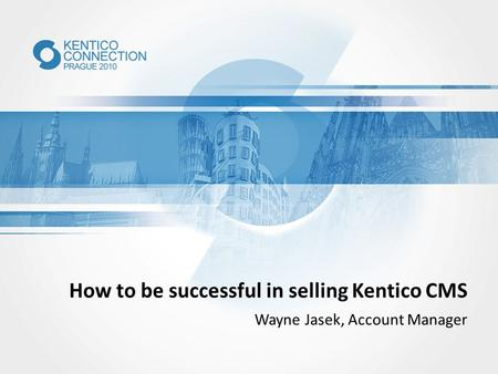 How to be successful in selling Kentico CMS Wayne Jasek, Account Manager.