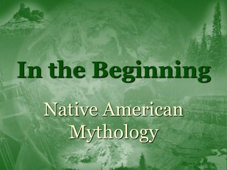 In the Beginning Native American Mythology.  Native American is a term that can be applied to dozens of distinct early American cultures (e.g. Aztec,