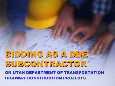BIDDING AS A DBE SUBCONTRACTOR ON UTAH DEPARTMENT OF TRANSPORTATION HIGHWAY CONSTRUCTION PROJECTS.