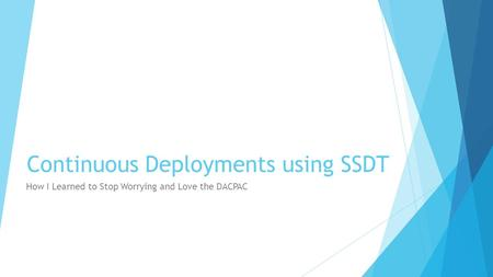 Continuous Deployments using SSDT How I Learned to Stop Worrying and Love the DACPAC.