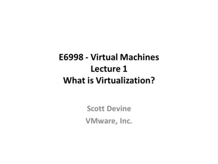 E6998 - Virtual Machines Lecture 1 What is Virtualization? Scott Devine VMware, Inc.