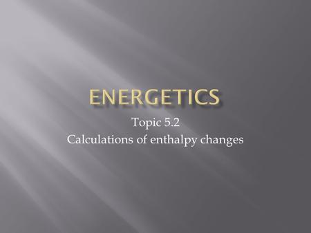 Topic 5.2 Calculations of enthalpy changes.  Specific heat (s) – the amount of heat necessary to raise the temperature of 1 g of a substance by 1 o C.