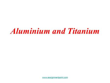 Aluminium and Titanium www.assignmentpoint.com. Aluminium and Titanium These are two metals with a low density which means they are lightweight for their.