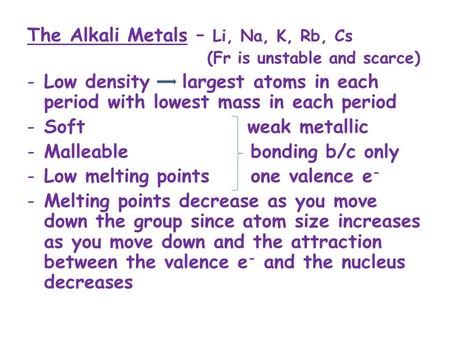 The Alkali Metals – Li, Na, K, Rb, Cs (Fr is unstable and scarce) -Low density largest atoms in each period with lowest mass in each period -Soft weak.