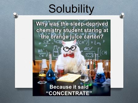 "Solubility Why was the sleep-deprived chemistry student staring at the orange juice carton? Because it said ""CONCENTRATE"""
