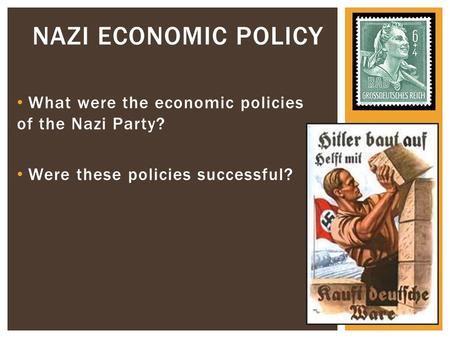 What were the economic policies of the Nazi Party? Were these policies successful? NAZI ECONOMIC POLICY.