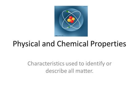 Physical and Chemical Properties Characteristics used to identify or describe all matter.