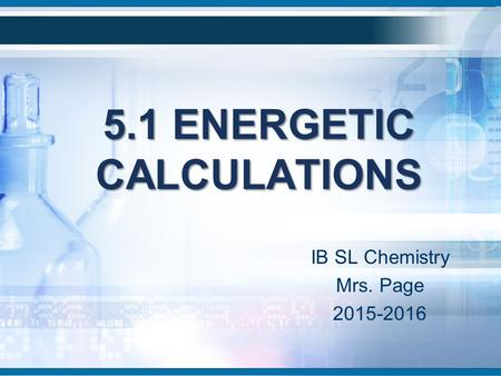 5.1 ENERGETIC CALCULATIONS IB SL Chemistry Mrs. Page 2015-2016.