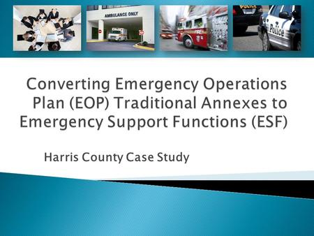 Harris County Case Study.  Aligning plans with emergency support functions (ESFs) can facilitate an efficient and effective response to emergencies.