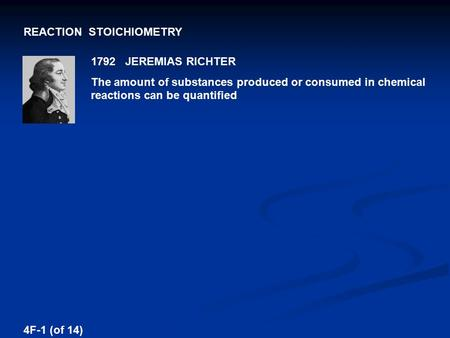 REACTION STOICHIOMETRY 1792 JEREMIAS RICHTER The amount of substances produced or consumed in chemical reactions can be quantified 4F-1 (of 14)
