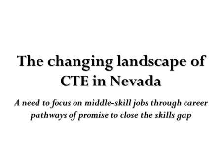 The changing landscape of CTE in Nevada A need to focus on middle-skill jobs through career pathways of promise to close the skills gap.