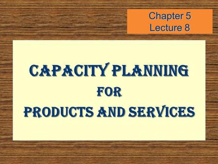 Chapter 5 Lecture 8 Capacity Planning FOR Products and Services.