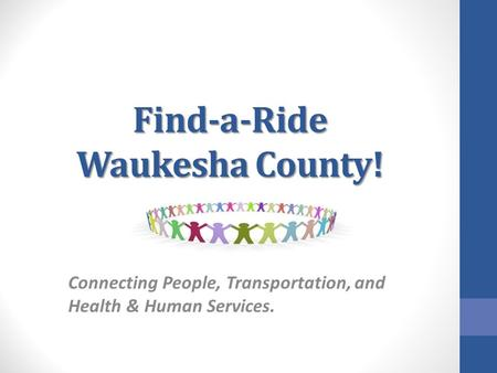 Find-a-Ride Waukesha County! Connecting People, Transportation, and Health & Human Services.