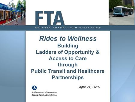 April 21, 2016 Rides to Wellness Building Ladders of Opportunity & Access to Care through Public Transit and Healthcare Partnerships.