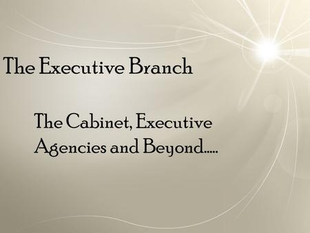 The Executive Branch The Cabinet, Executive Agencies and Beyond…..