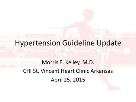 Hypertension Guideline Update Morris E. Kelley, M.D. CHI St. Vincent Heart Clinic Arkansas April 25, 2015.
