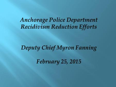 Anchorage Police Department Recidivism Reduction Efforts Deputy Chief Myron Fanning February 25, 2015 Anchorage Police Department Recidivism Reduction.