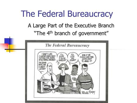 "The Federal Bureaucracy A Large Part of the Executive Branch ""The 4 th branch of government"""