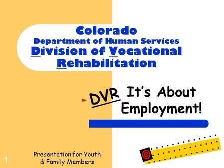 1 Colorado Department of Human Services Division of Vocational Rehabilitation It's About Employment! DVR Presentation for Youth & Family Members.