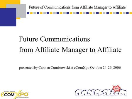 Future Communications from Affiliate Manager to Affiliate presented by Carsten Cumbrowski at eComXpo October 24-26, 2006.