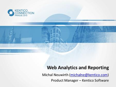 Web Analytics and Reporting Michal Neuwirth Product Manager – Kentico Software.