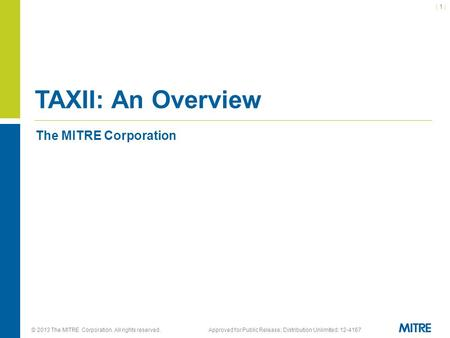 © 2013 The MITRE Corporation. All rights reserved.Approved for Public Release; Distribution Unlimited: 12-4167 The MITRE Corporation TAXII: An Overview.