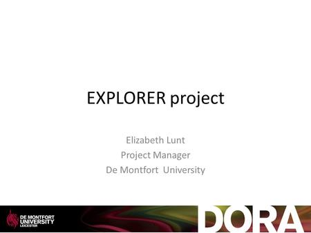 EXPLORER project Elizabeth Lunt Project Manager De Montfort University.