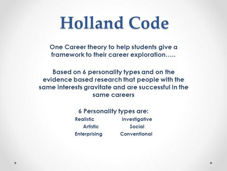 Holland Code One Career theory to help students give a framework to their career exploration….. Based on 6 personality types and on the evidence based.