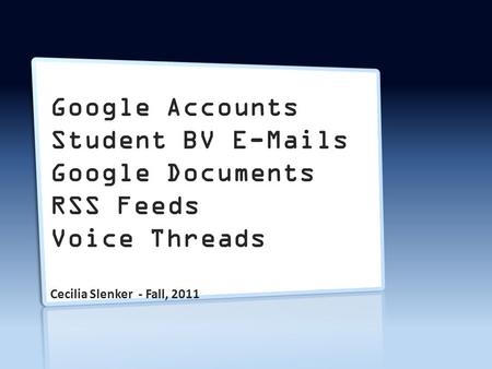 Google Accounts Student BV E-Mails Google Documents RSS Feeds Voice Threads Cecilia Slenker - Fall, 2011.