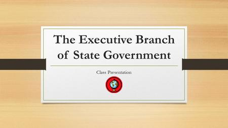 The Executive Branch of State Government Class Presentation.