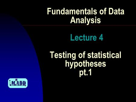 Fundamentals of Data Analysis Lecture 4 Testing of statistical hypotheses pt.1.