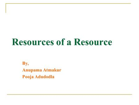 Resources of a Resource By, Anupama Atmakur Pooja Adudodla.
