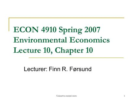 Unknown control costs1 ECON 4910 Spring 2007 Environmental Economics Lecture 10, Chapter 10 Lecturer: Finn R. Førsund.