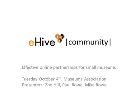|community| Effective online partnerships for small museums Tuesday October 4 th, Museums Association Presenters: Zoe Hill, Paul Rowe, Mike Rowe.