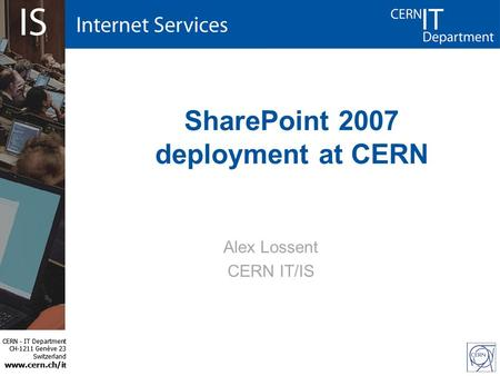CERN - IT Department CH-1211 Genève 23 Switzerland www.cern.ch/i t CERN - IT Department CH-1211 Genève 23 Switzerland www.cern.ch/i t SharePoint 2007 deployment.