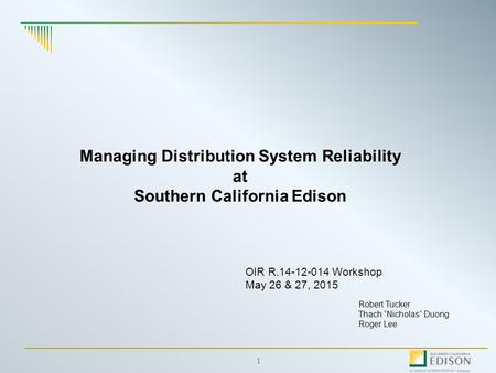 "1 Managing Distribution System Reliability at Southern California Edison Robert Tucker Thach ""Nicholas"" Duong Roger Lee OIR R.14-12-014 Workshop May 26."