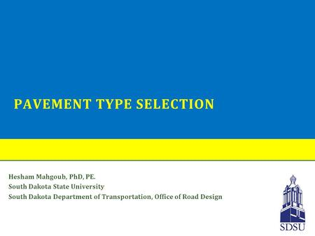 PAVEMENT TYPE SELECTION Hesham Mahgoub, PhD, PE. South Dakota State University South Dakota Department of Transportation, Office of Road Design.