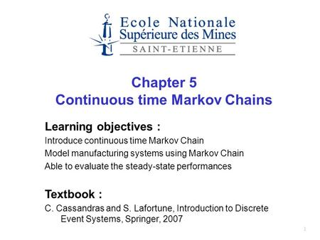 1 Chapter 5 Continuous time Markov Chains Learning objectives : Introduce continuous time Markov Chain Model manufacturing systems using Markov Chain Able.